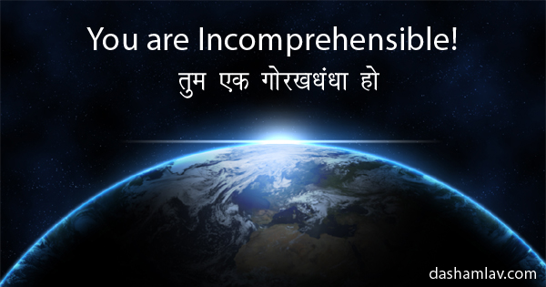 Tum ek Gorakhdhandha ho! You are Incomprehensible.